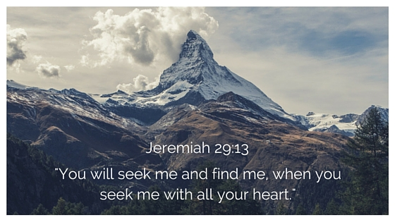 You will seek me and find me, when you seek me with all your heart.