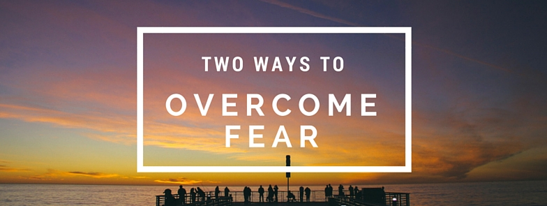 two ways to overcome fear