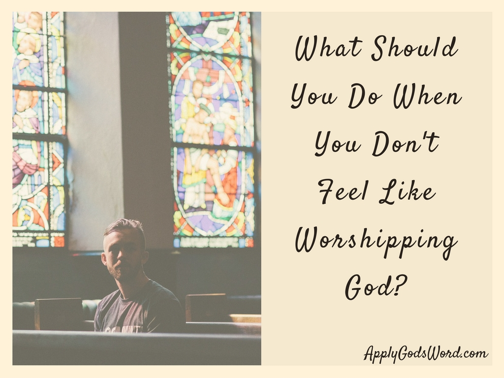 What should you do when you don't feel like worshipping God