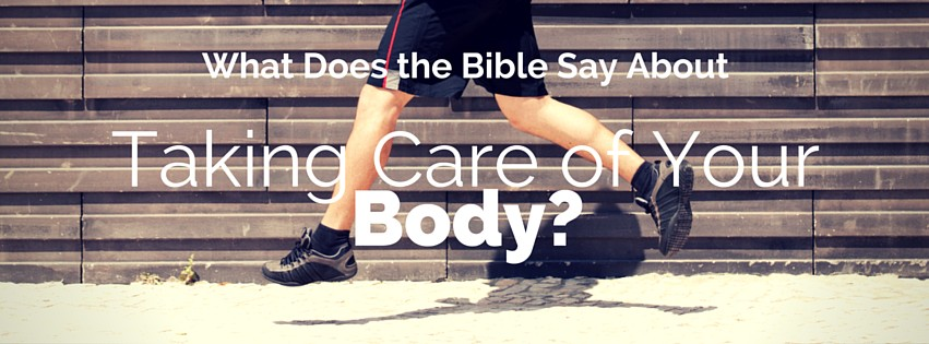 What does the Bible Say About Taking Care of Your Body