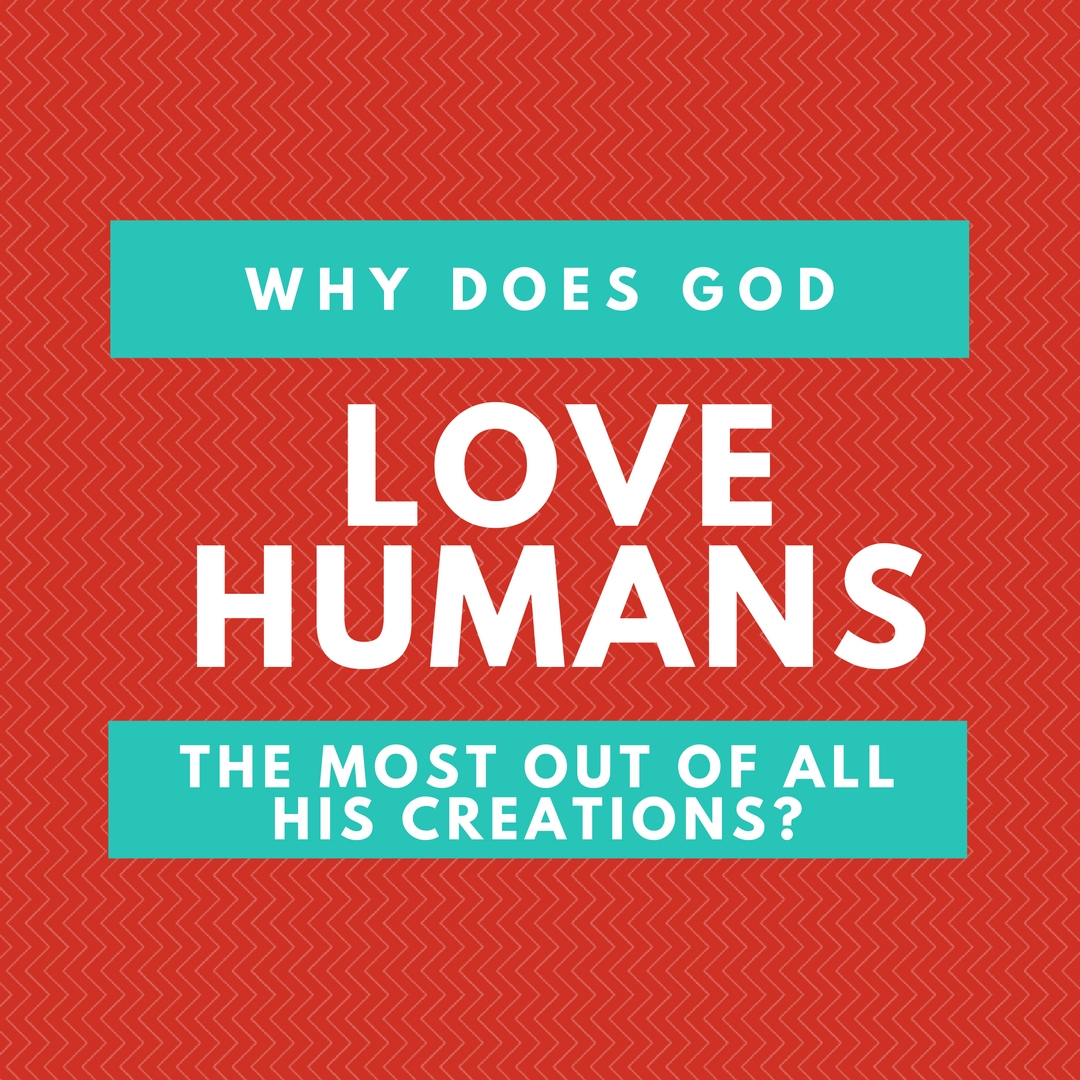 why does God love humans most