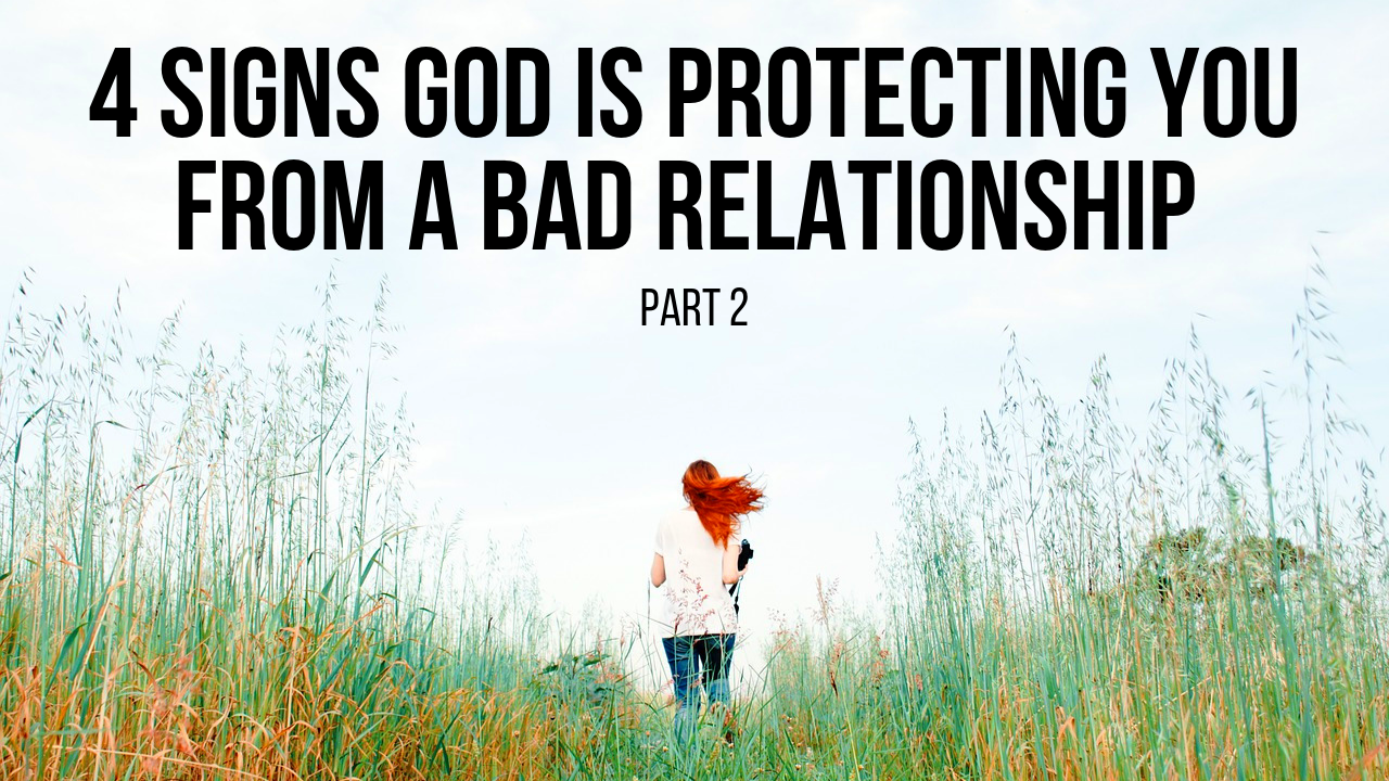 4 Signs God Is Protecting You from a Bad Relationship (Part 2