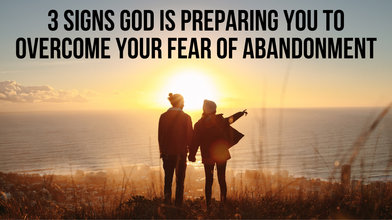 3 Signs God Is Preparing You To Overcome Your Fear Of Abandonment Applygodsword Com